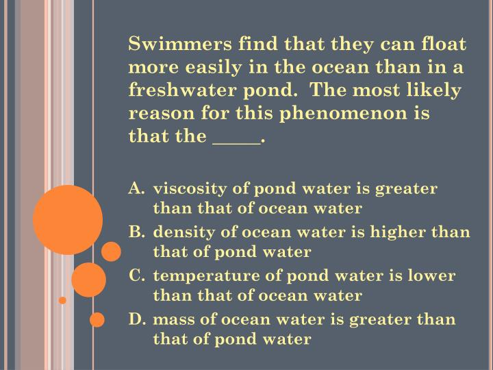 Swimmers find that they can float more easily in the ocean than in a freshwater pond.  The most likely reason for this phenomenon is that the _____.
