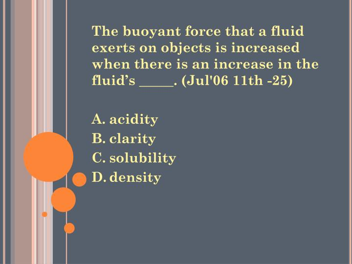 The buoyant force that a fluid exerts on objects is increased when there is an increase in the fluid's _____. (Jul'06 11th -25)