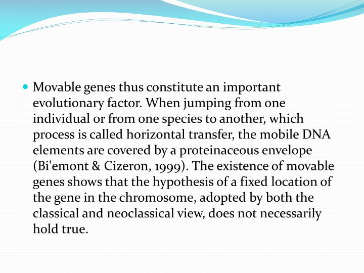 Movable genes thus constitute an important evolutionary factor. When jumping from one individual or from one species to another, which process is called horizontal transfer, the mobile DNA elements are covered by a