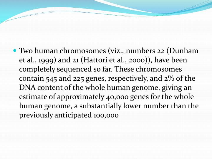 Two human chromosomes (viz., numbers 22 (Dunham et al., 1999) and 21 (Hattori et al., 2000)), have been completely sequenced so far. These chromosomes contain 545 and 225 genes, respectively, and 2% of the DNA content of the whole human genome, giving an estimate of approximately 40,000 genes for the whole human genome, a substantially lower number than the previously anticipated 100,000