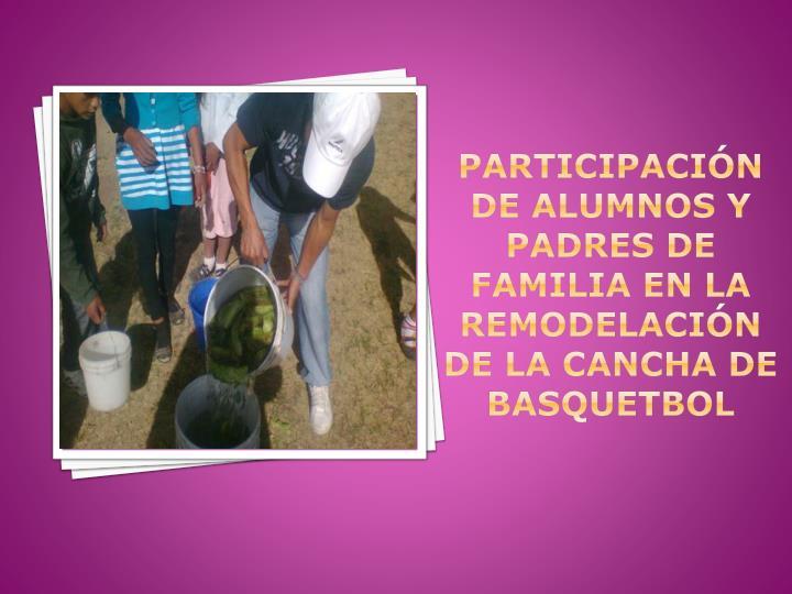 PARTICIPACIÓN DE ALUMNOS Y PADRES DE FAMILIA EN LA REMODELACIÓN DE LA CANCHA DE BASQUETBOL