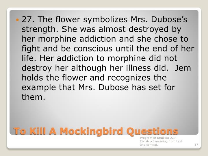 27. The flower symbolizes Mrs. Dubose's strength. She was almost destroyed by her morphine addiction and she chose to fight and be conscious until the end of her life. Her addiction to morphine did not destroy her although her illness did.  Jem holds the flower and recognizes the example that Mrs. Dubose has set for them.