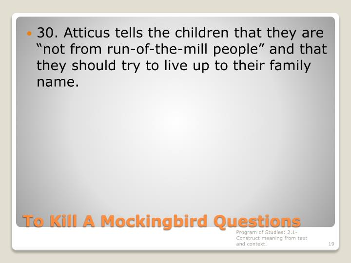 "30. Atticus tells the children that they are ""not from run-of-the-mill people"" and that they should try to live up to their family name."