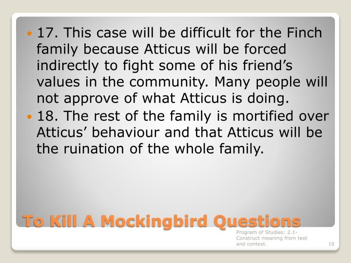 17. This case will be difficult for the Finch family because Atticus will be forced indirectly to fight some of his friend's values in the community. Many people will not approve of what Atticus is doing.