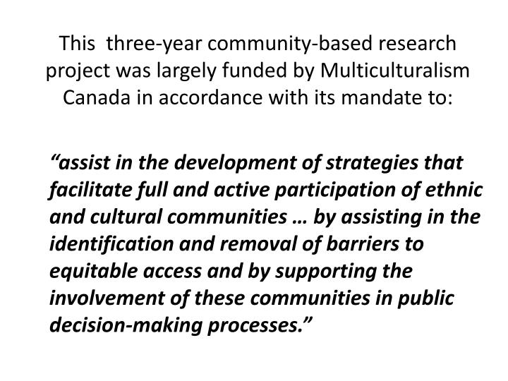 This  three-year community-based research project was largely funded by Multiculturalism Canada in accordance with its mandate to: