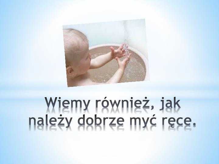 Wiemy również, jak należy dobrze myć ręce.
