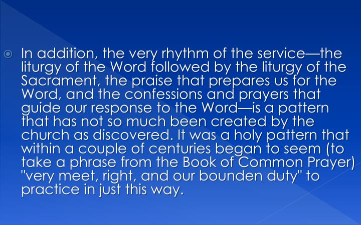 "In addition, the very rhythm of the service—the liturgy of the Word followed by the liturgy of the Sacrament, the praise that prepares us for the Word, and the confessions and prayers that guide our response to the Word—is a pattern that has not so much been created by the church as discovered. It was a holy pattern that within a couple of centuries began to seem (to take a phrase from the Book of Common Prayer) ""very meet, right, and our bounden duty"" to practice in just this way."