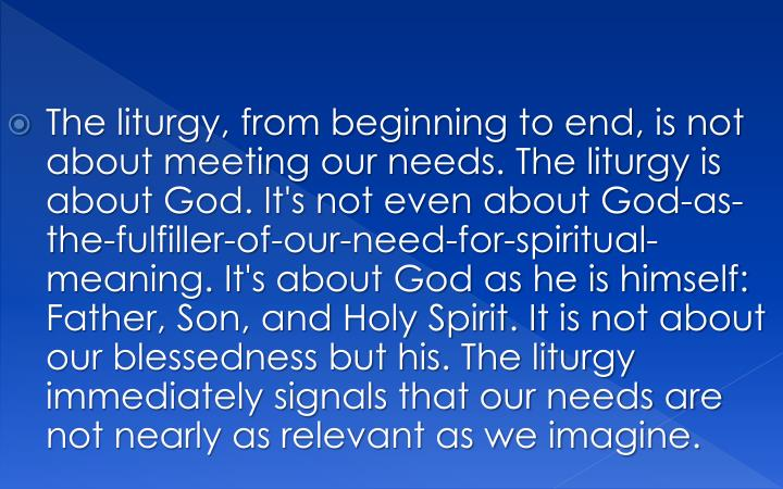 The liturgy, from beginning to end, is not about meeting our needs. The liturgy is about God. It's not even about God-as-the-fulfiller-of-our-need-for-spiritual-meaning. It's about God as he is himself: Father, Son, and Holy Spirit. It is not about our blessedness but his. The liturgy immediately signals that our needs are not nearly as relevant as we imagine.