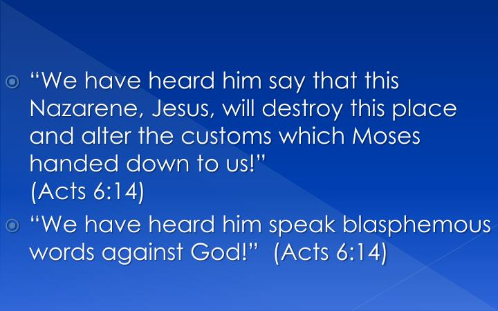 """We have heard him say that this Nazarene, Jesus, will destroy this place and alter the customs which Moses handed down to us!"""