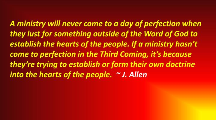 A ministry will never come to a day of perfection when they lust for something outside of the Word of God to establish the hearts of the people. If a ministry hasn't come to perfection in the Third Coming, it's because they're trying to establish or form their own doctrine into the hearts of the people.