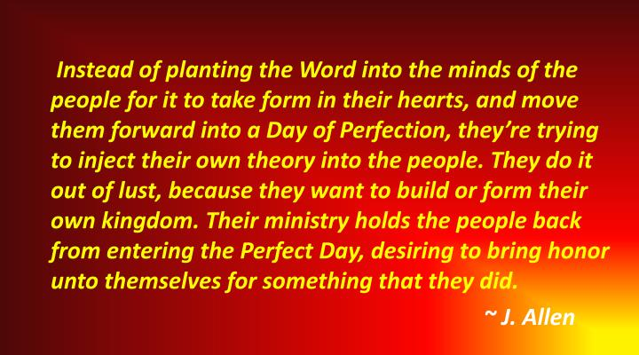 Instead of planting the Word into the minds of the people for it to take form in their hearts, and move them forward into a Day of Perfection, they're trying to inject their own theory into the people. They do it out of lust, because they want to build or form their own kingdom. Their ministry holds the people back from entering the Perfect Day, desiring to bring honor unto themselves for something that they did.