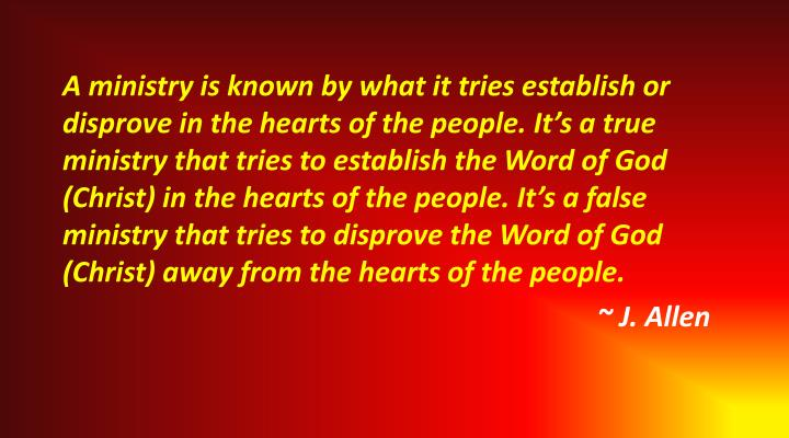 A ministry is known by what it tries establish or disprove in the hearts of the people. It's a true ministry that tries to establish the Word of God (Christ) in the hearts of the people. It's a false ministry that tries to disprove the Word of God (Christ) away from the hearts of the people.