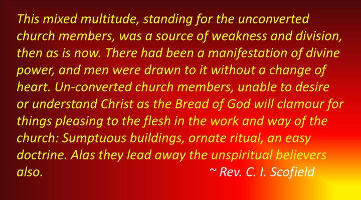 This mixed multitude, standing for the unconverted church members, was a source of weakness and division, then as is now. There had been a manifestation of divine power, and men were drawn to it without a change of heart. Un-converted church members, unable to desire or understand Christ as the Bread of God will
