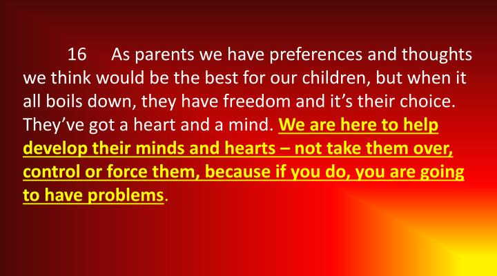 16	As parents we have preferences and thoughts we think would be the best for our children, but when it all boils down, they have freedom and it's their choice. They've got a heart and a mind.