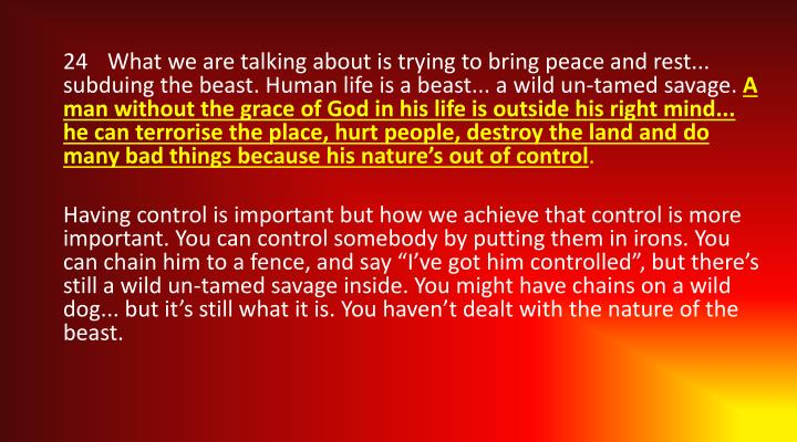 24	What we are talking about is trying to bring peace and rest... subduing the beast. Human life is a beast... a wild un-tamed savage.