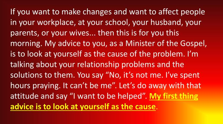"If you want to make changes and want to affect people in your workplace, at your school, your husband, your parents, or your wives... then this is for you this morning. My advice to you, as a Minister of the Gospel, is to look at yourself as the cause of the problem. I'm talking about your relationship problems and the solutions to them. You say ""No, it's not me. I've spent hours praying. It can't be me"". Let's do away with that attitude and say ""I want to be helped""."