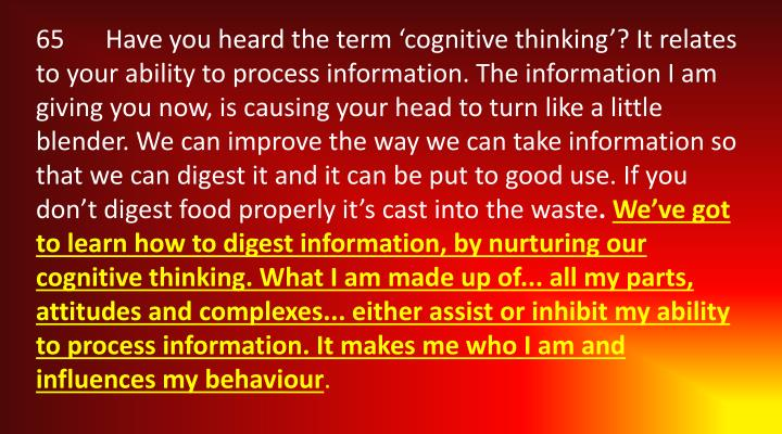 65	Have you heard the term 'cognitive thinking'? It relates to your ability to process information. The information I am giving you now, is causing your head to turn like a little blender. We can improve the way we can take information so that we can digest it and it can be put to good use. If you don't digest food properly it's cast into the waste
