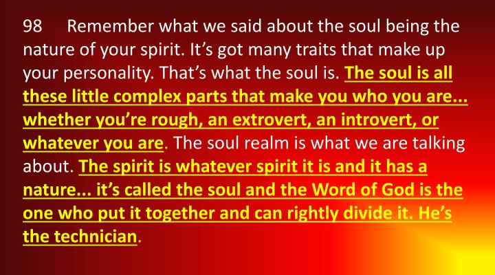 98	Remember what we said about the soul being the nature of your spirit. It's got many traits that make up your personality. That's what the soul is.