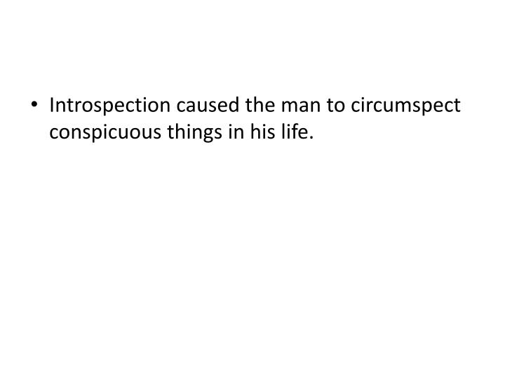 Introspection caused the man to circumspect conspicuous things in his life.