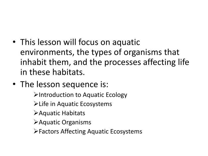 This lesson will focus on aquatic environments, the types of organisms that inhabit them, and the processes affecting life in these habitats.