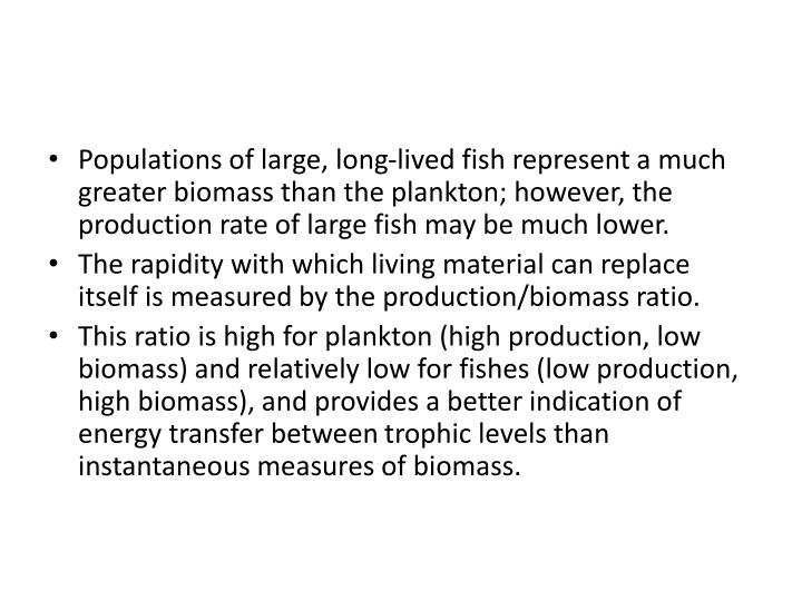 Populations of large, long-lived fish represent a much greater biomass than the plankton; however, the production rate of large fish may be much lower.