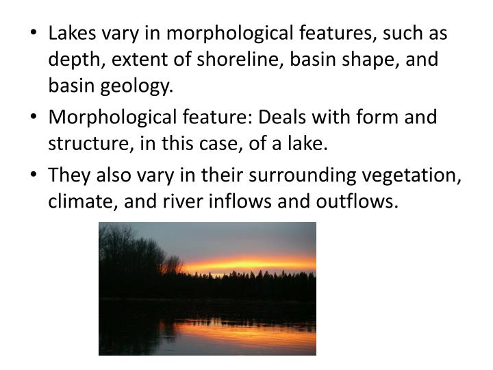 Lakes vary in morphological features, such as depth, extent of shoreline, basin shape, and basin geology.