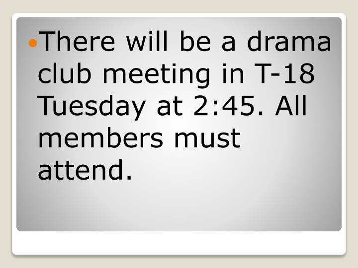 There will be a drama club meeting in T-18 Tuesday at 2:45. All members must attend.