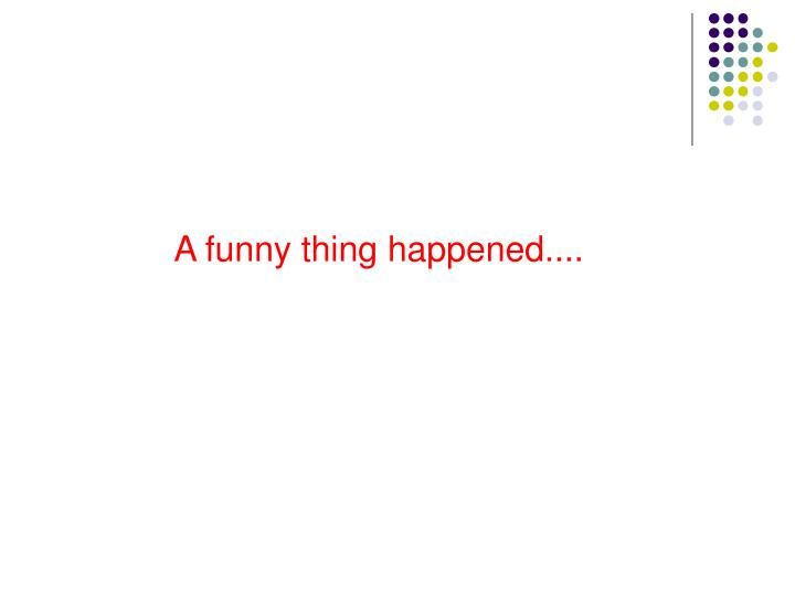A funny thing happened....