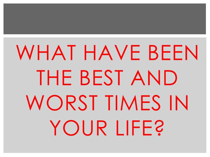 What have been the best and worst times in your life?