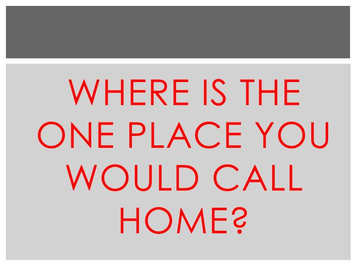 Where is the one place you would call home?