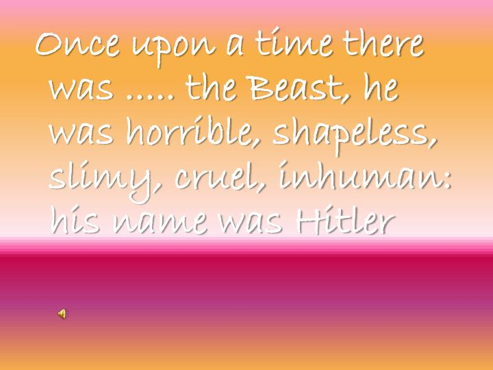 Once upon a time there was ..... the Beast, he was horrible, shapeless, slimy, cruel, inhuman: his name was Hitler