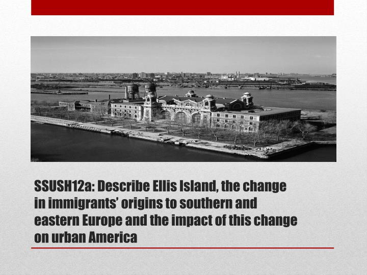 SSUSH12a: Describe Ellis Island, the change in immigrants' origins to southern and eastern Europe ...