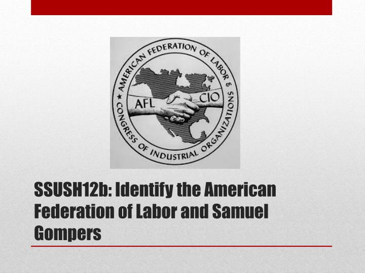 SSUSH12b: Identify the American Federation of Labor and Samuel Gompers