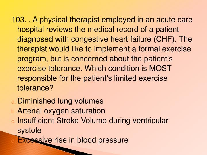 103. . A physical therapist employed in an acute care hospital reviews the medical record of a patient diagnosed with congestive heart failure (CHF). The therapist would like to implement a formal exercise program, but is concerned about the patient's exercise tolerance. Which condition is MOST responsible for the patient's limited exercise tolerance?