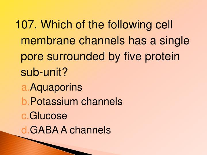107. Which of the following cell membrane channels has a single pore surrounded by five protein sub-unit?