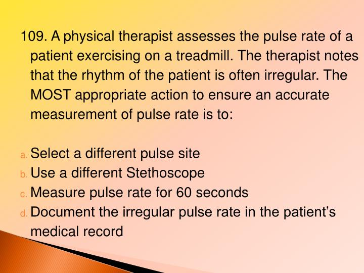 109. A physical therapist assesses the pulse rate of a patient exercising on a treadmill. The therapist notes that the rhythm of the patient is often irregular. The MOST appropriate action to ensure an accurate measurement of pulse rate is to: