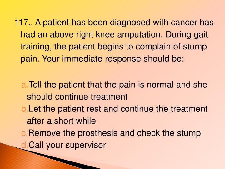 117.. A patient has been diagnosed with cancer has had an above right knee amputation. During gait training, the patient begins to complain of stump pain. Your immediate response should be: