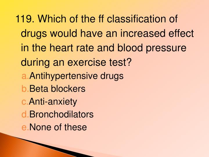 119. Which of the ff classification of drugs would have an increased effect in the heart rate and blood pressure during an exercise test?