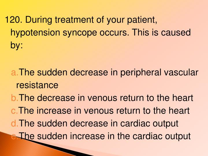 120. During treatment of your patient, hypotension syncope occurs. This is caused by: