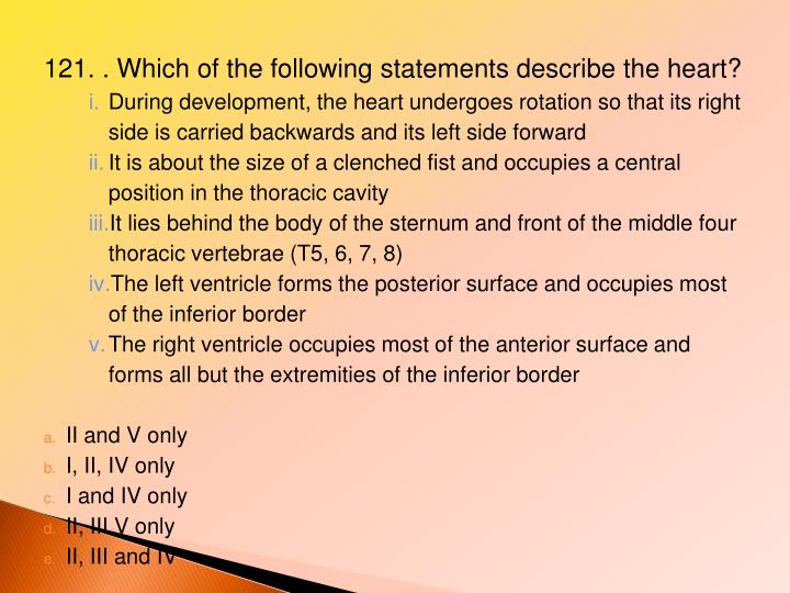 121. . Which of the following statements describe the heart?