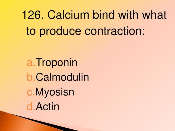 126. Calcium bind with what to produce contraction: