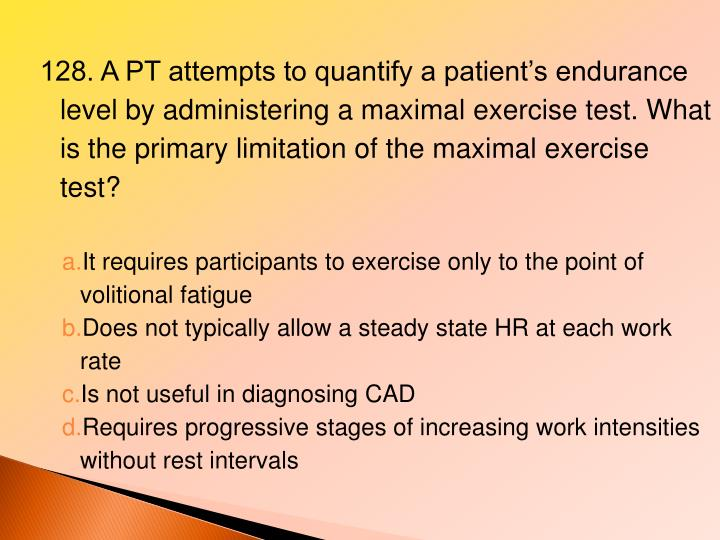 128. A PT attempts to quantify a patient's endurance level by administering a maximal exercise test. What is the primary limitation of the maximal exercise test?