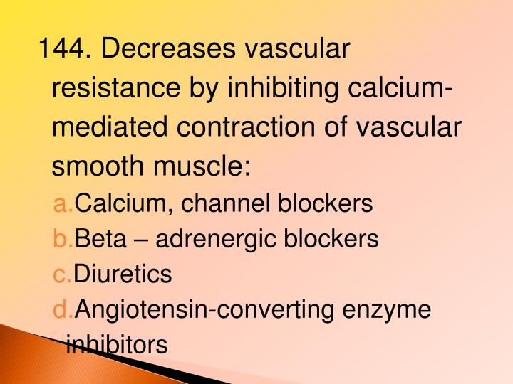 144. Decreases vascular resistance by inhibiting calcium-mediated contraction of vascular smooth muscle: