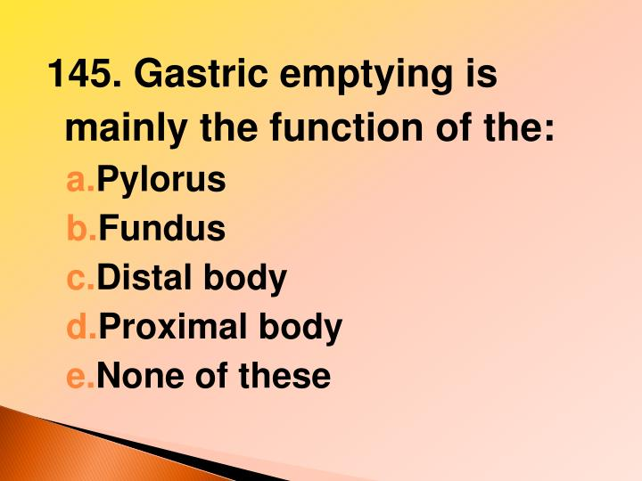 145. Gastric emptying is mainly the function of the: