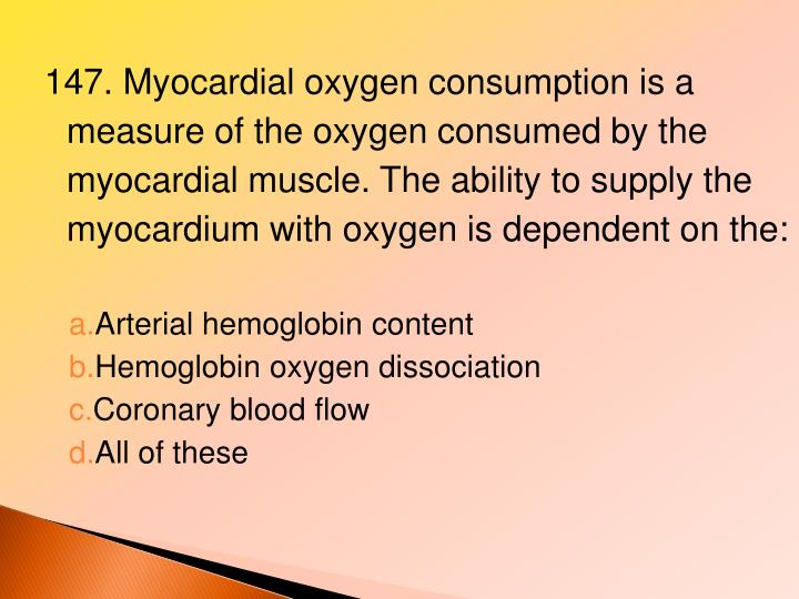 147. Myocardial oxygen consumption is a measure of the oxygen consumed by the myocardial muscle. The ability to supply the myocardium with oxygen is dependent on the: