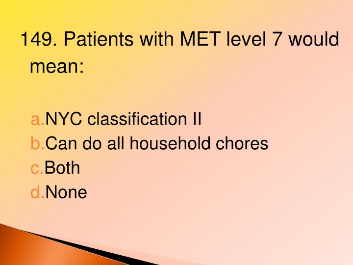 149. Patients with MET level 7 would mean: