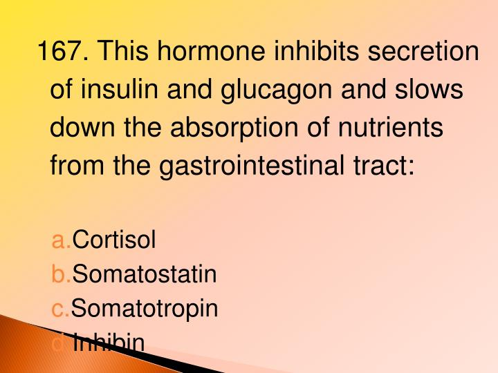 167. This hormone inhibits secretion of insulin and glucagon and slows down the absorption of nutrients from the gastrointestinal tract: