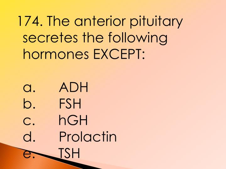 174. The anterior pituitary secretes the following hormones EXCEPT: