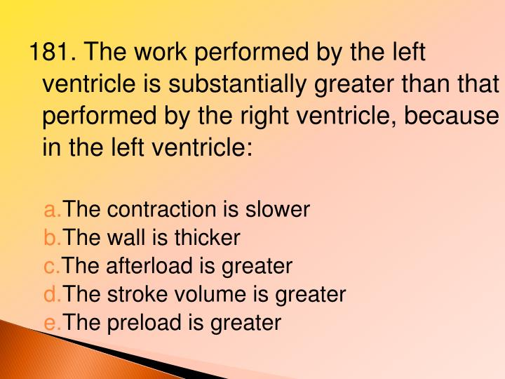 181. The work performed by the left ventricle is substantially greater than that performed by the right ventricle, because in the left ventricle: