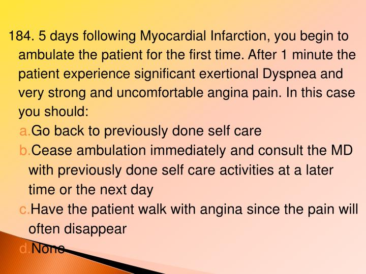 184. 5 days following Myocardial Infarction, you begin to ambulate the patient for the first time. After 1 minute the patient experience significant